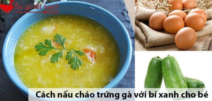 Cách nấu cháo trứng gà với bí xanh cho bé