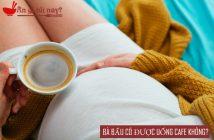 Khi mang thai có được uống cafe không?
